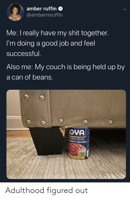 Have My: amber ruffin  @ambermruffin  Me: I really have my shit together.  I'm doing a good job and feel  successful.  Also me: My couch is being held up by  a can of beans.  OYA  Kidney Beans  huelas Coloradas  E PREMIUMS Adulthood figured out