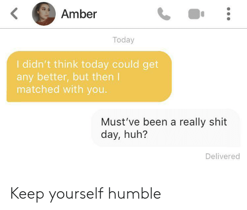 Huh, Shit, and Humble: Amber  Today  I didn't think today could get  any better,but then I  matched with you.  Must've been a really shit  day, huh?  Delivered Keep yourself humble