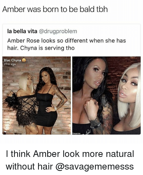 rosee: Amber was born to be bald tbh  la bella vita @drugproblem  Amber Rose looks so different when she has  hair. Chyna is serving tho  Blac Chyna  27m ago  Snapchat I think Amber look more natural without hair @savagememesss