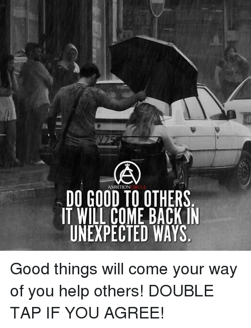 Unexpectable: AMBITION  DO GOOD TO OTHERS  IT WILL COME BACK IN  UNEXPECTED WAYS Good things will come your way of you help others! DOUBLE TAP IF YOU AGREE!