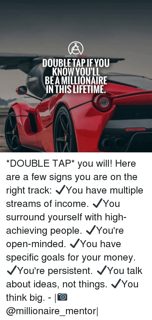 Right Track: AMBITION  DOUBLETAP IFYOU  KNOW YOU'LL  BEA MILLIONAIRE  IN THIS LIFETIME. *DOUBLE TAP* you will! Here are a few signs you are on the right track: ✔️You have multiple streams of income. ✔️You surround yourself with high-achieving people. ✔️You're open-minded. ✔️You have specific goals for your money. ✔️You're persistent. ✔️You talk about ideas, not things. ✔️You think big. - |📷@millionaire_mentor|