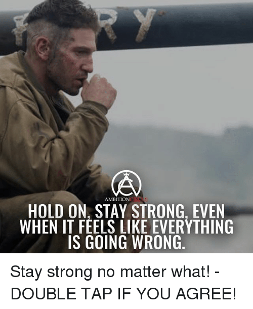 staying strong: AMBITION  HOLD ON, STAY STRONG, EVEN  WHEN IT FEELS LIKE EVERYTHING  IS GOING WRONG Stay strong no matter what! - DOUBLE TAP IF YOU AGREE!