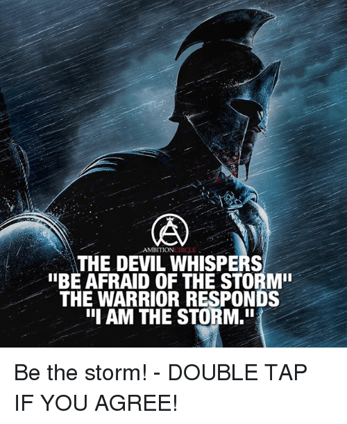 "the warrior: AMBITION  THE DEVIL WHISPERS  ""BE AFRAID OF THE STORM""  THE WARRIOR RESPONDS  III AM THE STORM.In Be the storm! - DOUBLE TAP IF YOU AGREE!"