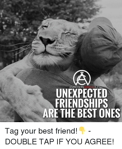 Unexpectable: AMBITION  UNEXPECTED  FRIENDSHIPS  ARE THE BEST ONES Tag your best friend!👇 - DOUBLE TAP IF YOU AGREE!