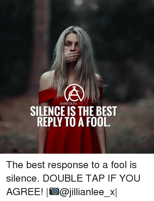 Memes, Best, and Silence: AMBITIONCIR  SILENCE IS THE BEST  REPLY TO A FOOL The best response to a fool is silence. DOUBLE TAP IF YOU AGREE! |📷@jillianlee_x|
