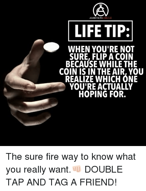 notts: AMBITIONCIRCLE  LIFE TIP:  WHEN VOU'RE NOtT  SURE, FLIP A COIN  BECAUSE WHILE THE  COIN IS IN THE AIR, YOU  REALIZE WHICH ONE  YOU'RE ACTUALLY  HOPING FOR. The sure fire way to know what you really want.👊🏻 DOUBLE TAP AND TAG A FRIEND!