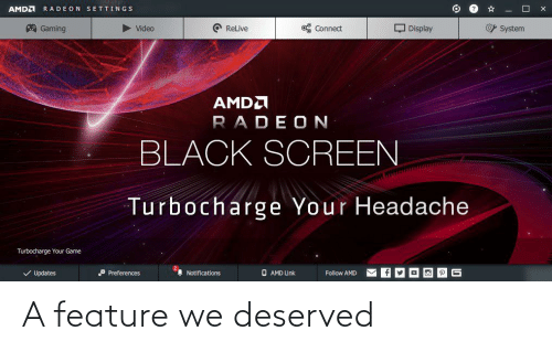 Black, Game, and Link: AMDA  RADEON SETTINGS  A Gaming  O ReLive  O% Connect  Q Display  O System  Video  AMDA  RADEON  BLACK SCREEN  Turbocharge Your Headache  Turbocharge Your Game  V Updates  O Preferences  A Notifications  O AMD Link  Follow AMD A feature we deserved