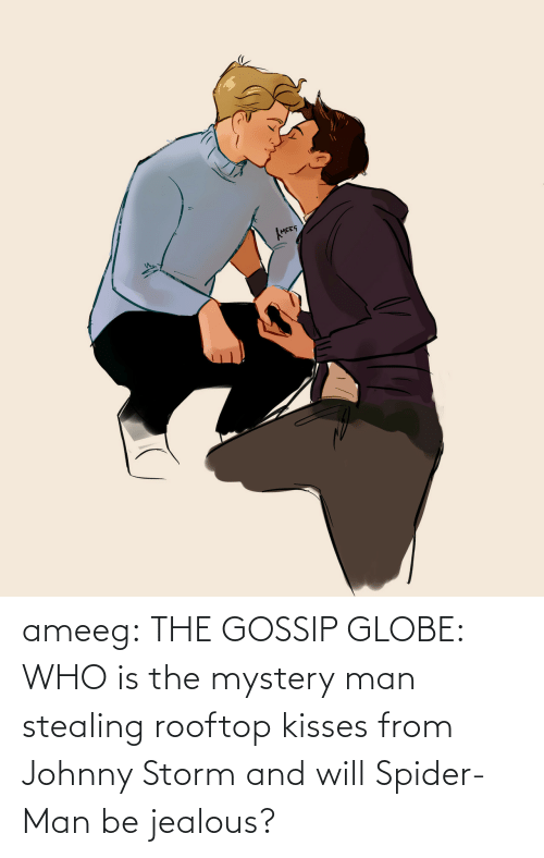 kisses: ameeg:  THE GOSSIP GLOBE: WHO is the mystery man stealing rooftop kisses from Johnny Storm and will Spider-Man be jealous?