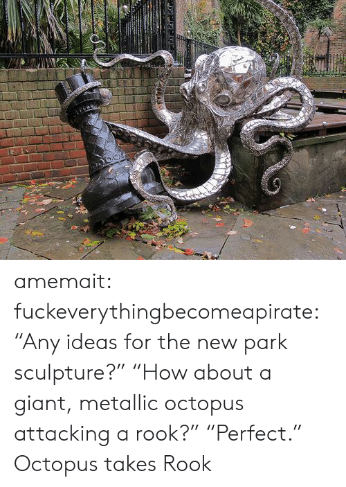 "Sculpture: amemait:  fuckeverythingbecomeapirate:  ""Any ideas for the new park sculpture?"" ""How about a giant, metallic octopus attacking a rook?"" ""Perfect.""  Octopus takes Rook"