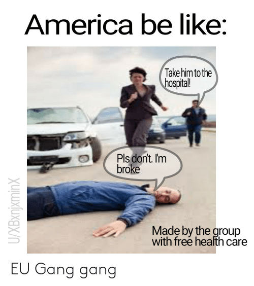 America: America be like:  Take him to the  hospital!  Pls don't. Im  broke  Made by the group  with free health care  U/XBxnjxminX EU Gang gang