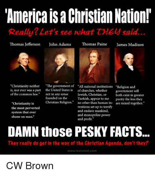 "common law: ""America Christian Nation!  Really? Let's see what CME said.  Thomas Jefferson  John Adams  Thomas Paine  James Madison  ""Christianity neither  ""The government of ""All national institutions Religion and  is, nor ever was a part the United States is of churches, whether  government will  of the common law.  not in any sense  Jewish, Christian, or  both exist in greater  founded on the  Turkish, appear to me  purity the less they  Christian Religion  no other than human in  are mixed together  ""Christianity is  ventions set up to terrify  the most perverted  and enslave mankind,  system that ever  and monopolize power  shone on man.""  and profit.""  DAMN those PESKY FACTS.  They really do get in the way of the Christian Agenda, don't they?  www.kar creat, com CW Brown"