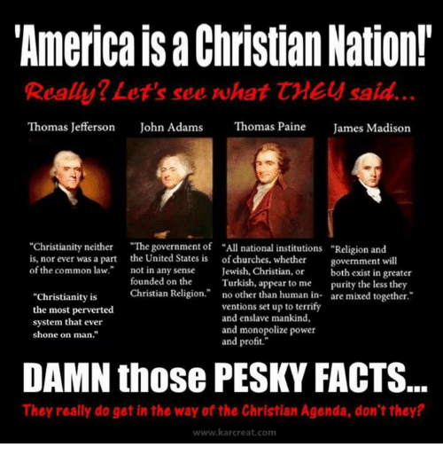 "common law: ""America Christian Nation!  Really? Let's see what CMEy said.  Thomas Jefferson  John Adams  Thomas Paine  James Madison  ""Christianity neither  ""The government of ""All national institutions Religion and  is, nor ever was a part the United States is of churches, whether  government will  of the common law.  not in any sense  Jewish, Christian, or  both exist in greater  founded on the  Turkish, appear to me  purity the less they  Christian Religion  no other than human in  are mixed together  ""Christianity is  ventions set up to terrify  the most perverted  and enslave mankind,  system that ever  and monopolize power  shone on man.""  and profit.""  DAMN those PESKY FACTS.  They really do get in the way of the Christian Agenda, don't they?  www.kar creat com"