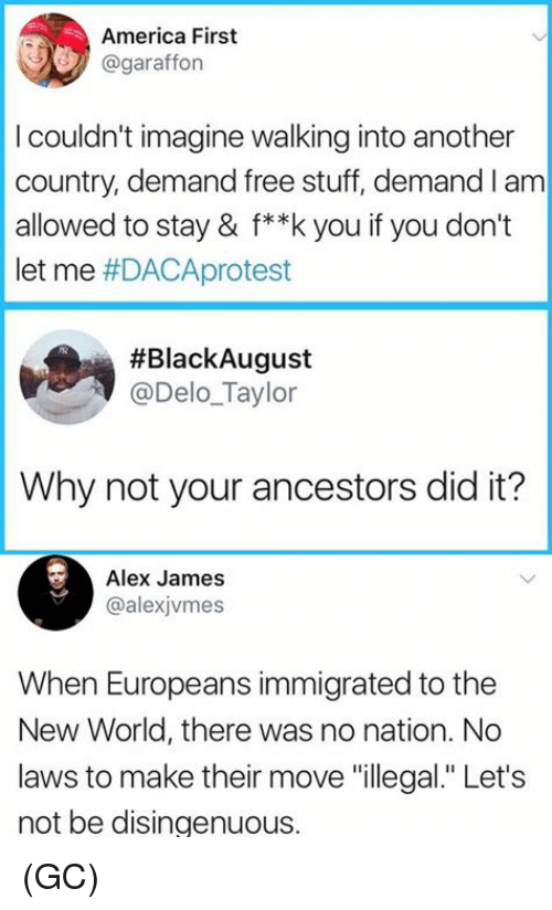 "America, Memes, and Free: America First  @garafforn  I couldn't imagine walking into another  country, demand free stuff, demand I am  allowed to stay & f**k you if you don't  let me #DACAprotest  #BlackAugust  @Delo_Taylor  Why not your ancestors did it?  Alex James  @alexjvmes  When Europeans immigrated to the  New World, there was no nation. No  laws to make their move ""illegal."" Let's  not be disingenuous. (GC)"