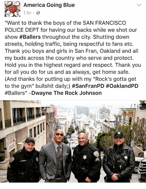 """my rock: America Going Blue  1 hr.  """"Want to thank the boys of the SAN FRANCISCO  POLICE DEPT for having our backs while we shot our  show #Ballers throughout the city. Shutting down  streets, holding traffic, being respectful to fans etc.  Thank you boys and girls in San Fran, Oakland and all  my buds across the country who serve and protect.  Hold you in the highest regard and respect. Thank you  for all you do for us and as always, get home safe.  (And thanks for putting up with my """"Rock's gotta get  to the gym"""" bullshit daily;) #SanFranPD #OaklandPD  #Ballers"""" Dwayne The Rock Johnson"""