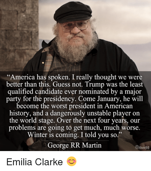 "Memes, Emilia Clarke, and George RR Martin: ""America has spoken. Ireally thought we were  better than this. Guess not. Trump was the least  qualified candidate ever nominated by a major  party for the presidency. Come January, he will  become the worst president in American  history, and a dangerously unstable player on  the world stage. Over the next four years, our  problems are going to get much, much worse.  Winter is coming. I told you so.""  George RR Martin Emilia Clarke 😊"