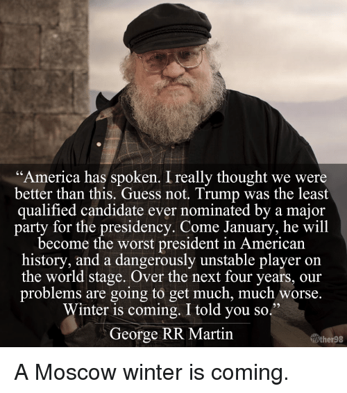 "Memes, George RR Martin, and American History: ""America has spoken. Ireally thought we were  better than this. Guess not. Trump was the least  qualified candidate ever nominated by a major  party for the presidency. Come January, he will  become the worst president in American  history, and a dangerously unstable player on  the world stage. Over the next four years, our  problems are going to get much, much worse.  Winter is coming. I told you so  George RR Martin  llUther98 A Moscow winter is coming."