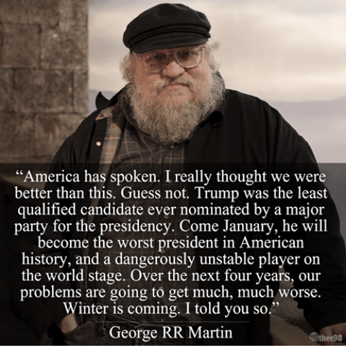 "Martin, Memes, and The Worst: ""America has spoken. Ireally thought we were  better than this. Guess not. Trump was the least  qualified candidate ever nominated by a major  party for the presidency. Come January, he will  become the worst president in American  history, and a dangerously unstable player on  the world stage. Over the next four years, our  problems are going to get much, much worse.  Winter is coming. I told you so.""  George RR Martin"