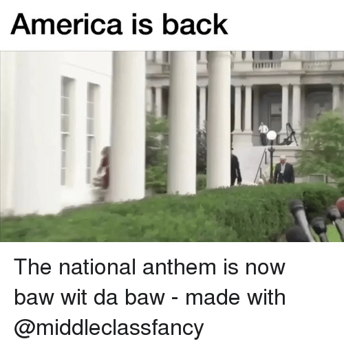 America, National Anthem, and Dank Memes: America is back The national anthem is now baw wit da baw - made with @middleclassfancy