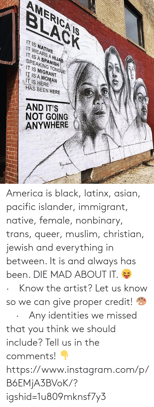 Spanish: AMERICA IS  BLACK  IT IS NATIVE  IT WEARS A HIJAB  IT IS A SPANISH  SPEAKING TONGUE  IT IS MIGRANT  IŢ IS A WOMAN  IT IS HERE  HAS BEEN HERE  AND IT'S  NOT GOING  ANYWHERE America is black, latinx, asian, pacific islander, immigrant, native, female, nonbinary, trans, queer, muslim, christian, jewish and everything in between. It is and always has been. DIE MAD ABOUT IT. 😝⠀ ·⠀ Know the artist? Let us know so we can give proper credit! 🎨⠀ ·⠀ Any identities we missed that you think we should include? Tell us in the comments! 👇 https://www.instagram.com/p/B6EMjA3BVoK/?igshid=1u809mknsf7y3