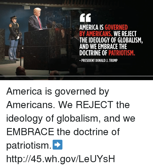 Embrace The: AMERICA IS GOVERNED  BY AMERICANS. WE REJECT  THE IDEOLOGY OF GLOBALISM,  AND WE EMBRACE THE  DOCTRINE OF PATRIOTISM.  PRESIDENT DONALD J. TRUMP America is governed by Americans. We REJECT the ideology of globalism, and we EMBRACE the doctrine of patriotism.➡️ http://45.wh.gov/LeUYsH