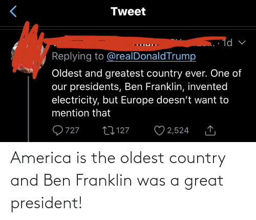 Ben Franklin: America is the oldest country and Ben Franklin was a great president!