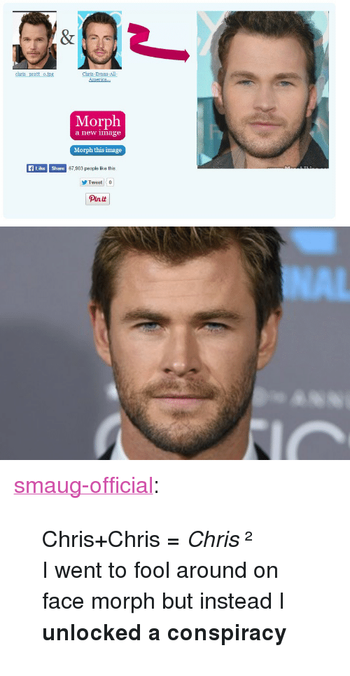 """America, Tumblr, and Blog: America..  Morph  a new image  Morph this image  ALike Shere  67,903 people like this.  Tweet  Pinit <p><a href=""""http://smaug-official.tumblr.com/post/121899284957/chris-chris-chris-%C2%B2-i-went-to-fool-around-on"""" class=""""tumblr_blog"""">smaug-official</a>:</p><blockquote> <p>Chris+Chris =<i>Chris</i>  ²  </p> <p>I went to fool around on face morph but instead I <b>unlocked a conspiracy</b></p> </blockquote>"""