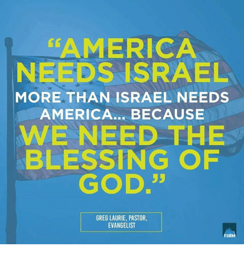 Laurie: AMERICA  NEEDS ISRAEL  MORE THAN ISRAEL NEEDS  AMERICA... BECAUSE  WE NEED THE  BLESSING OPF  GOD.35  GREG LAURIE, PASTOR,  EVANGELIST  FIRM