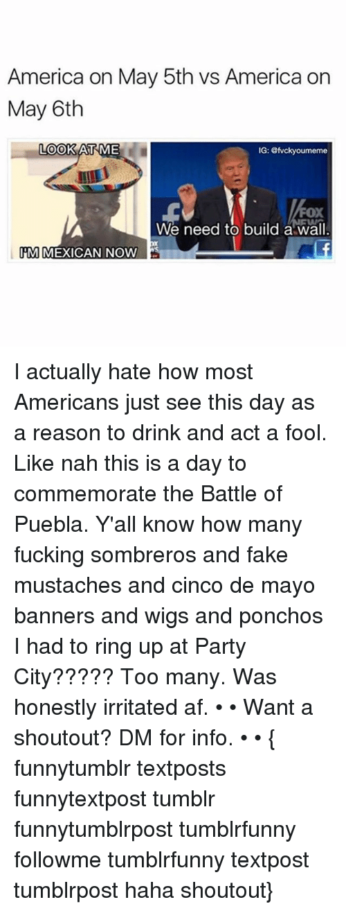 Puebla: America on May 5th vs America on  May 6th  LOOK AT  ME  IG: evckyoumeme  FOX  We need to build a wall  M MEXICAN NOW I actually hate how most Americans just see this day as a reason to drink and act a fool. Like nah this is a day to commemorate the Battle of Puebla. Y'all know how many fucking sombreros and fake mustaches and cinco de mayo banners and wigs and ponchos I had to ring up at Party City????? Too many. Was honestly irritated af. • • Want a shoutout? DM for info. • • { funnytumblr textposts funnytextpost tumblr funnytumblrpost tumblrfunny followme tumblrfunny textpost tumblrpost haha shoutout}