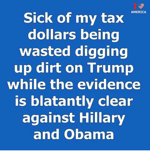 America, Obama, and Trump: AMERICA  Sick of my tax  dollars being  wasted digging  up dirt on Trump  while the evidence  is blatantly clear  against Hillary  and Obama