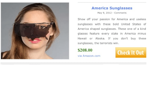 Terrorists Win: America Sunglasses  May 9, 2012- Comments  Show off your passion for America and useless  sunglasses with these bold United States of  America shaped sunglasses. These one of a kind  glasses feature every state in America minus  Hawaii or Alaska. If you don't buy these  sunglasses, the terrorists win  $208.00  Check It Out  via Amazon.com