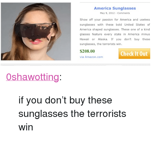 "Terrorists Win: America Sunglasses  May 9, 2012- Comments  Show off your passion for America and useless  sunglasses with these bold United States of  America shaped sunglasses. These one of a kind  glasses feature every state in America minus  Hawaii or Alaska. If you don't buy these  sunglasses, the terrorists win  $208.00  Check It Out  via Amazon.com <p><a class=""tumblr_blog"" href=""http://0shawotting.tumblr.com/post/86629373775/if-you-dont-buy-these-sunglasses-the-terrorists"">0shawotting</a>:</p> <blockquote> <p>if you don't buy these sunglasses the terrorists win</p> </blockquote>"