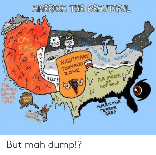 mah: AMERICA THE BEAUTIFUL  YeaR-R2 N  ON  FIRE  F  SNOR CONERE  THIS  NIGHTMARE  TORNADO  ZONE  MOONSCAP  BELT?  THE  FLIPPING  GROUND  MoVES  ALSO  AIR MADE  OF  HOT SOUP  URDER  MOUNTAINS  HURRICANE  TERROR  AREA But mah dump!?