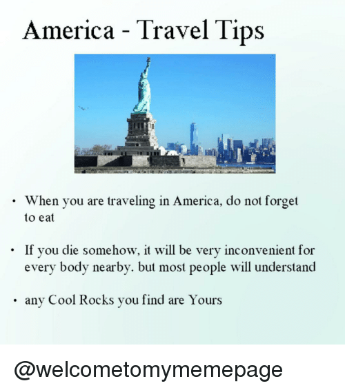 America, Cool, and Travel: America - Travel Tips  . When you are traveling in America, do not forget  to eat  If you die somehow, it will be very inconvenient for  every body nearby. but most people will underslanod  .any Cool Rocks you find are Yours @welcometomymemepage