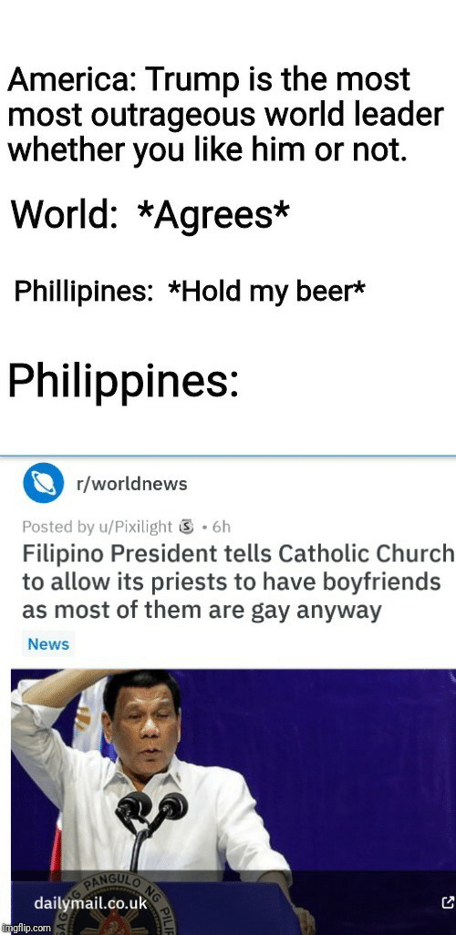 My Beer: America: Trump is the most  most outrageous world leader  whether you like him or not.  World: *Agrees*  Phillipines: *Hold my beer*  Philippines:  r/worldnews  .6h  Posted by u/Pixilight  Filipino President tells Catholic Church  to allow its priests to have boyfriends  as most of them are gay anyway  News  NG  NGULO  PAN  dailymail.co.uk  imgflip.com