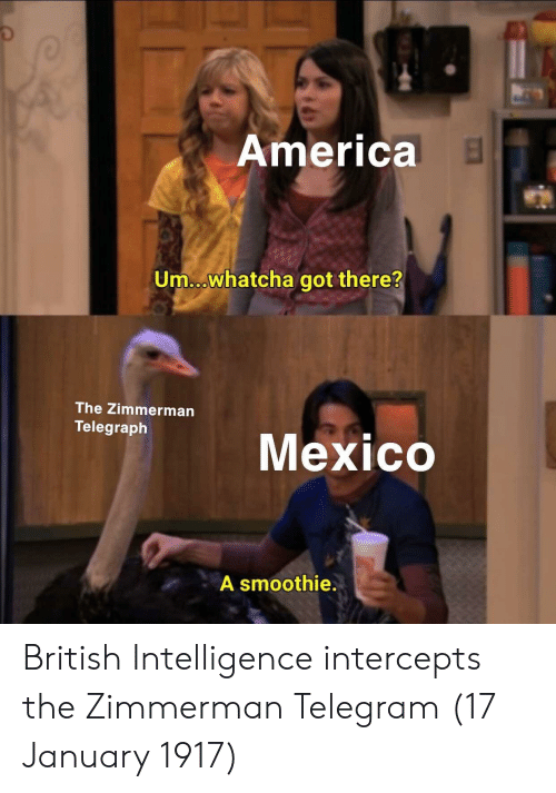 America, Mexico, and Telegraph: America  Um...whatcha got there?  The Zimmerman  Telegraph  gne Mexico  A smoothie. British Intelligence intercepts the Zimmerman Telegram (17 January 1917)