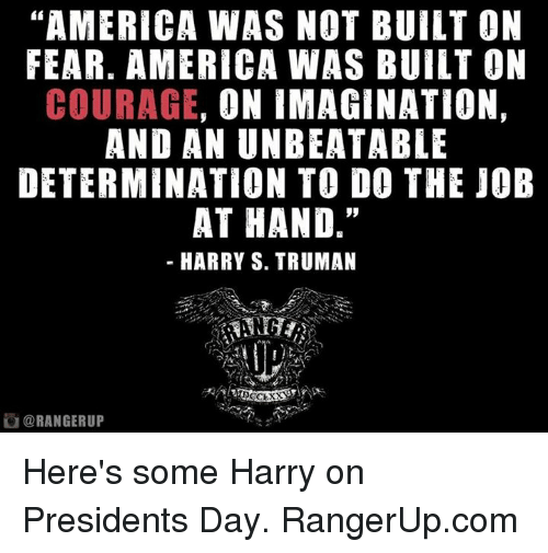 "determinant: ""AMERICA WAS NOT BUILT ON  FEAR. AMERICA WAS BUILT ON  COURAGE  ON IMAGINATION,  AND AN UNBEATABLE  DETERMINATION TO DO THE JOB  AT HAND.""  HARRY S. TRUMAN  DO CLXX  ORANGERUP Here's some Harry on Presidents Day.   RangerUp.com"