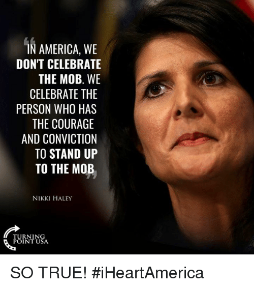 haley: AMERICA, WE  DON'T CELEBRATE  THE MOB. WE  CELEBRATE THE  PERSON WHO HAS  THE COURAGE  AND CONVICTION  TO STAND UP  TO THE MOB  NIKKI HALEY  TURNING  POINT USA SO TRUE! #iHeartAmerica