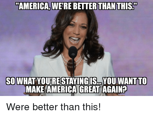 "make america great again: ""AMERICA, WE'RE BETTER THAN THIS.""  SOWHAT YOUIRE STAYINGIS... YOU WANTTO  MAKE AMERICA GREAT AGAIN? Were better than this!"