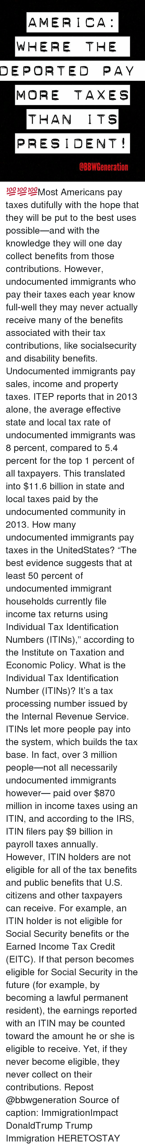 "evidently: AMERICA  WHERE THE  DEPORTED PAY  MORE TAXES  THAN ITS  PRESIDENT  dBBW Generation 💯💯💯Most Americans pay taxes dutifully with the hope that they will be put to the best uses possible—and with the knowledge they will one day collect benefits from those contributions. However, undocumented immigrants who pay their taxes each year know full-well they may never actually receive many of the benefits associated with their tax contributions, like socialsecurity and disability benefits. Undocumented immigrants pay sales, income and property taxes. ITEP reports that in 2013 alone, the average effective state and local tax rate of undocumented immigrants was 8 percent, compared to 5.4 percent for the top 1 percent of all taxpayers. This translated into $11.6 billion in state and local taxes paid by the undocumented community in 2013. How many undocumented immigrants pay taxes in the UnitedStates? ""The best evidence suggests that at least 50 percent of undocumented immigrant households currently file income tax returns using Individual Tax Identification Numbers (ITINs),"" according to the Institute on Taxation and Economic Policy. What is the Individual Tax Identification Number (ITINs)? It's a tax processing number issued by the Internal Revenue Service. ITINs let more people pay into the system, which builds the tax base. In fact, over 3 million people—not all necessarily undocumented immigrants however— paid over $870 million in income taxes using an ITIN, and according to the IRS, ITIN filers pay $9 billion in payroll taxes annually. However, ITIN holders are not eligible for all of the tax benefits and public benefits that U.S. citizens and other taxpayers can receive. For example, an ITIN holder is not eligible for Social Security benefits or the Earned Income Tax Credit (EITC). If that person becomes eligible for Social Security in the future (for example, by becoming a lawful permanent resident), the earnings reported with an ITIN may be counted toward the amount he or she is eligible to receive. Yet, if they never become eligible, they never collect on their contributions. Repost @bbwgeneration Source of caption: ImmigrationImpact DonaldTrump Trump Immigration HERETOSTAY"