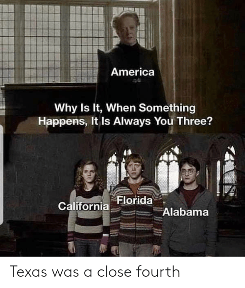 California: America  Why Is It, When Something  Happens, It Is Always You Three?  Florida  California  Alabama Texas was a close fourth