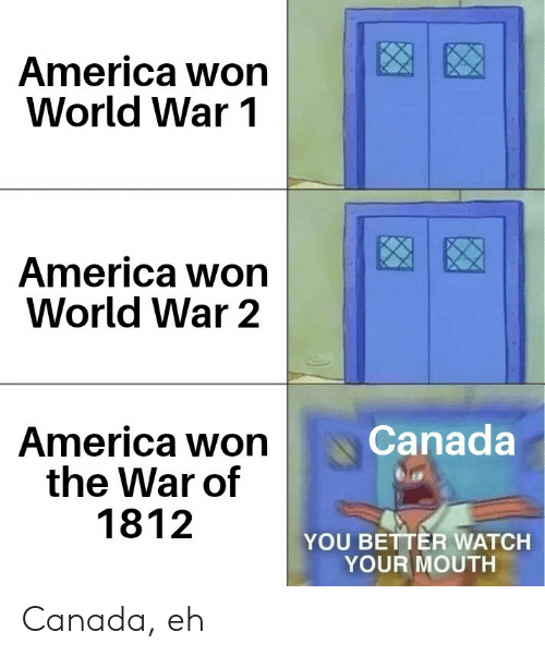 world war 1: America won  World War 1  America won  World War 2  Canada  America won  the War of  1812  YOU BETTER WATCH  YOUR MOUTH Canada, eh
