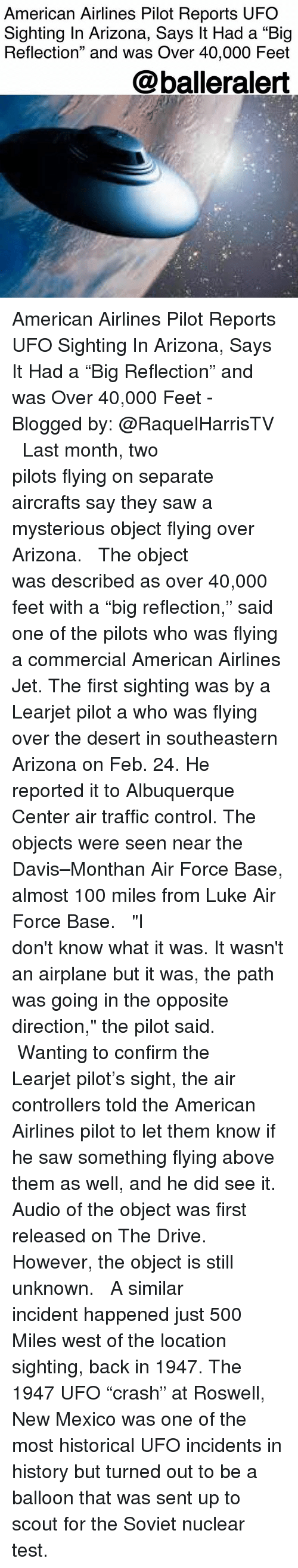 """American Airlines: American Airlines Pilot Reports UFO  Sighting In Arizona, Says It Had a """"Big  Reflection"""" and was Over 40,000 Feet  @balleralert American Airlines Pilot Reports UFO Sighting In Arizona, Says It Had a """"Big Reflection"""" and was Over 40,000 Feet - Blogged by: @RaquelHarrisTV ⠀⠀⠀⠀⠀⠀⠀⠀⠀ ⠀⠀⠀⠀⠀⠀⠀⠀⠀ Last month, two pilots flying on separate aircrafts say they saw a mysterious object flying over Arizona. ⠀⠀⠀⠀⠀⠀⠀⠀⠀ ⠀⠀⠀⠀⠀⠀⠀⠀⠀ The object was described as over 40,000 feet with a """"big reflection,"""" said one of the pilots who was flying a commercial American Airlines Jet. The first sighting was by a Learjet pilot a who was flying over the desert in southeastern Arizona on Feb. 24. He reported it to Albuquerque Center air traffic control. The objects were seen near the Davis–Monthan Air Force Base, almost 100 miles from Luke Air Force Base. ⠀⠀⠀⠀⠀⠀⠀⠀⠀ ⠀⠀⠀⠀⠀⠀⠀⠀⠀ """"I don't know what it was. It wasn't an airplane but it was, the path was going in the opposite direction,"""" the pilot said. ⠀⠀⠀⠀⠀⠀⠀⠀⠀ ⠀⠀⠀⠀⠀⠀⠀⠀⠀ Wanting to confirm the Learjet pilot's sight, the air controllers told the American Airlines pilot to let them know if he saw something flying above them as well, and he did see it. Audio of the object was first released on The Drive. However, the object is still unknown. ⠀⠀⠀⠀⠀⠀⠀⠀⠀ ⠀⠀⠀⠀⠀⠀⠀⠀⠀ A similar incident happened just 500 Miles west of the location sighting, back in 1947. The 1947 UFO """"crash"""" at Roswell, New Mexico was one of the most historical UFO incidents in history but turned out to be a balloon that was sent up to scout for the Soviet nuclear test."""