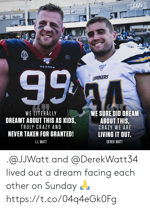 dreamt: AMERICAN  EXPRESS  NFL  MERCURY  A  YOTA  Modelo  RCM  99 4  TEXANS  SFD  CHARGERS  WE LITERALLY  WE SURE DID DREAM  DREAMT ABOUT THIS AS KIDS,  ABOUT THIS,  TRULY CRAZY AND  CRAZY WE ARE  NEVER TAKEN FOR GRANTED!  LIVING IT OUT.  J.J. WATT  DEREK WATT .@JJWatt and @DerekWatt34 lived out a dream facing each other on Sunday ? https://t.co/04q4eGk0Fg