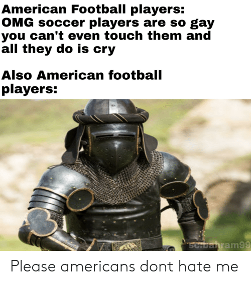 Football, Omg, and Soccer: American Football players:  OMG soccer players are so gay  you can't even touch them and  all they do is cry  Also American football  players:  ScHbahram99 Please americans dont hate me