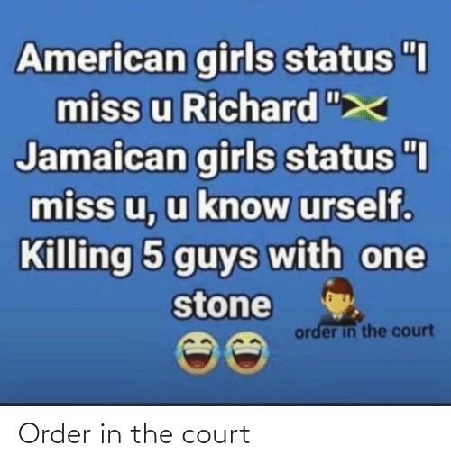 """Girls, American, and One: American girls status """"I  miss u Richard """";  Jamaican girls status """"I  miss u, u know urself.  Killing 5 guys with one  stone  order in the court Order in the court"""