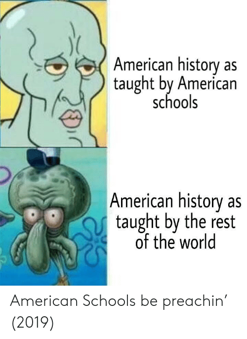 American History: American history as  taught by American  schools  American history as  taught by the rest  of the world American Schools be preachin' (2019)