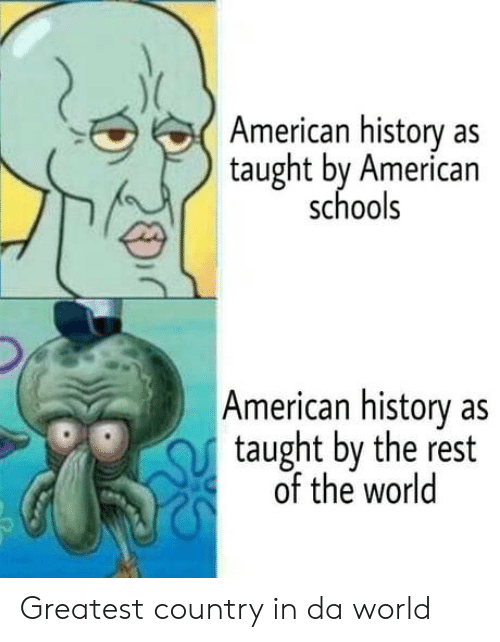American History: American history as  taught by American  schools  American history as  taught by the rest  of the world Greatest country in da world