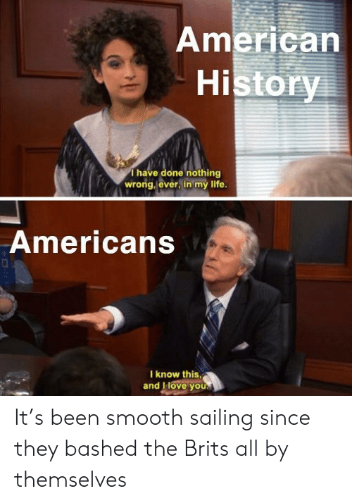 American History: American  History  Thave done nothing  wrong, ever, in my life.  Americans  I know this,  and IHove you. It's been smooth sailing since they bashed the Brits all by themselves