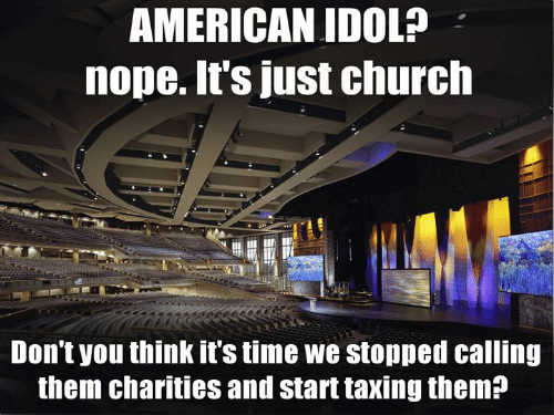 American Idol, Church, and Memes: AMERICAN IDOL?  nope. It's just church  Don't you think it's time we stopped calling  them charities and start taxing them?