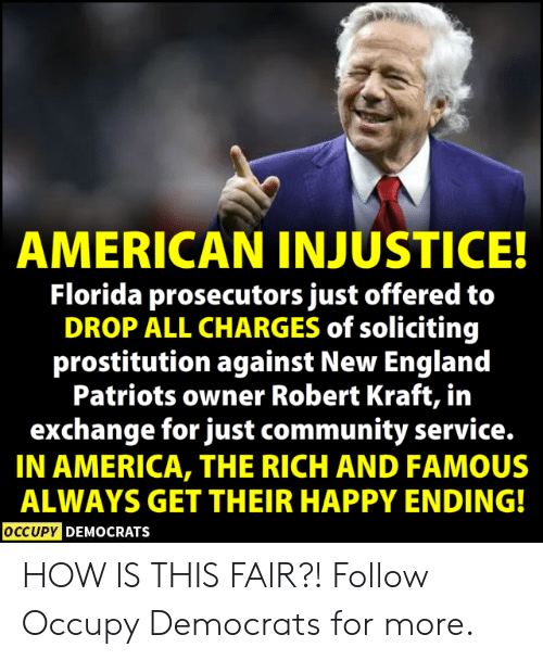 America, Community, and England: AMERICAN INJUSTICE!  Florida prosecutors just offered to  DROP ALL CHARGES of soliciting  prostitution against New England  Patriots owner Robert Kraft, in  exchange for just community service.  IN AMERICA, THE RICH AND FAMOUS  ALWAYS GET THEIR HAPPY ENDING!  OCCUPYD  DEMOCRATS HOW IS THIS FAIR?!  Follow Occupy Democrats for more.